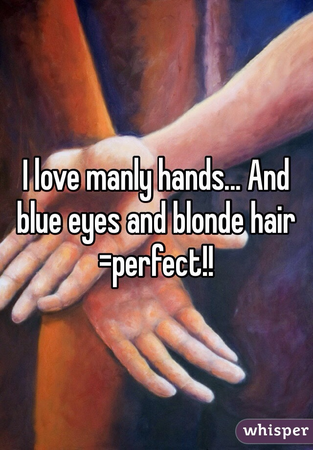 I love manly hands... And blue eyes and blonde hair =perfect!!