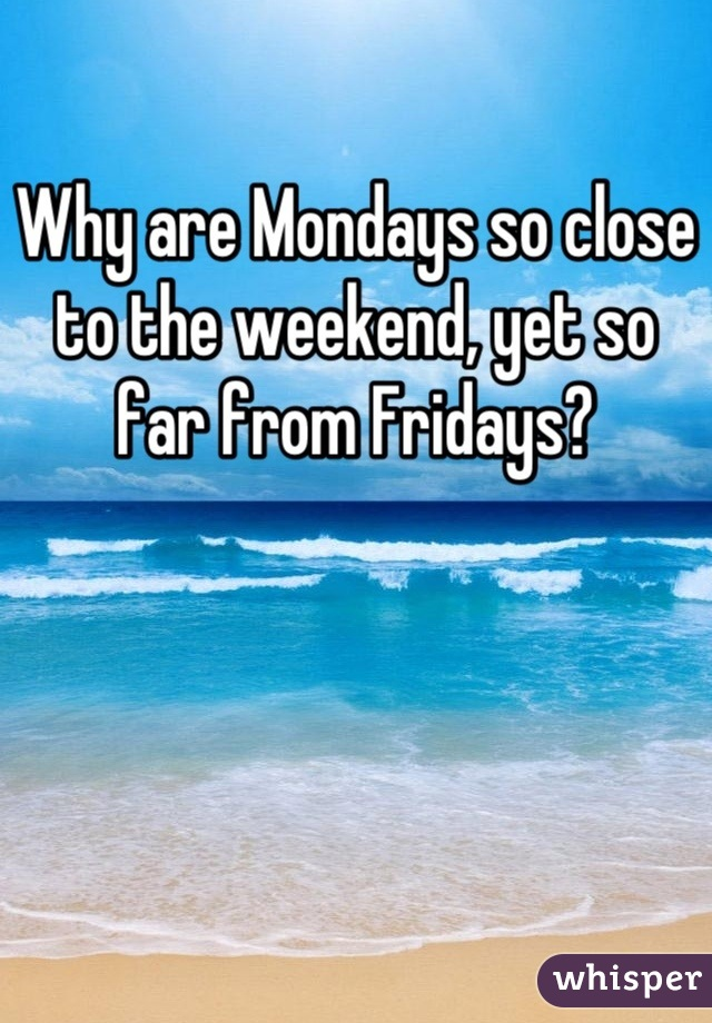 Why are Mondays so close to the weekend, yet so far from Fridays?