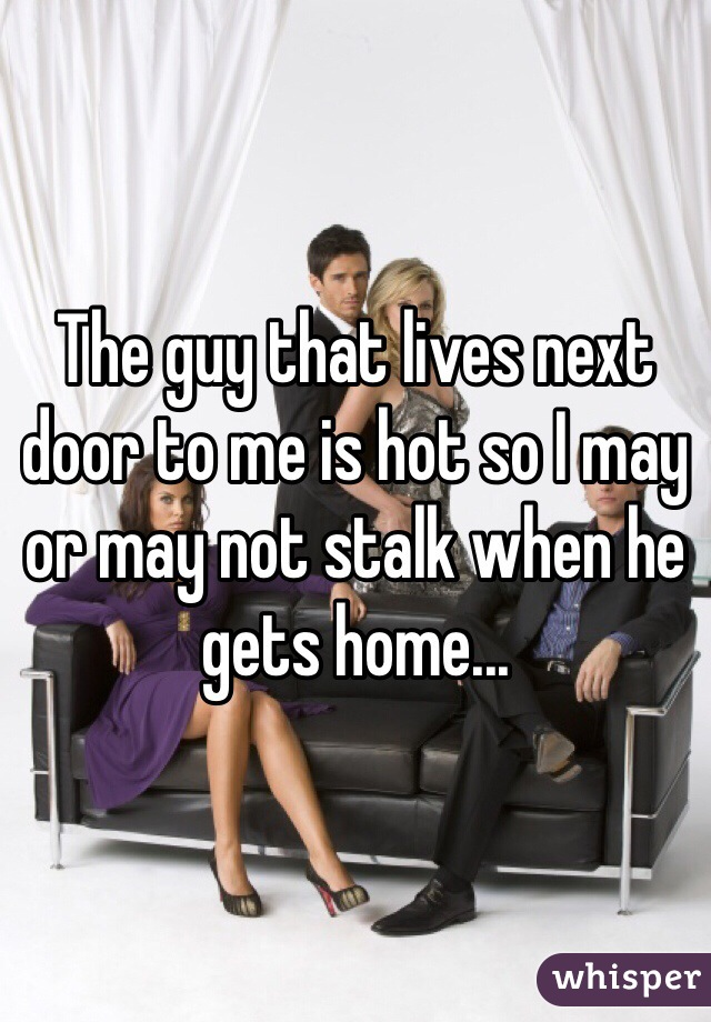The guy that lives next door to me is hot so I may or may not stalk when he gets home...