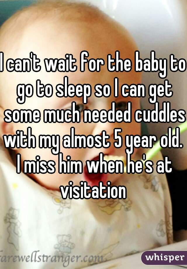 I can't wait for the baby to go to sleep so I can get some much needed cuddles with my almost 5 year old.  I miss him when he's at visitation