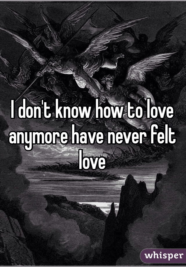 I don't know how to love anymore have never felt love