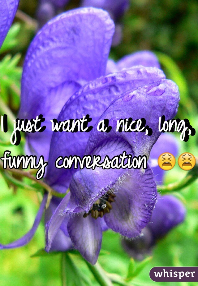 I just want a nice, long, funny conversation 😫😫