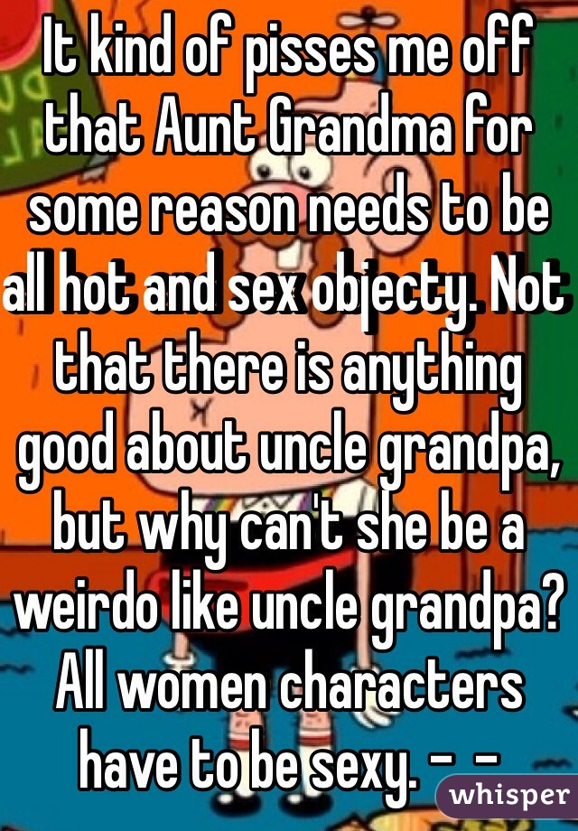 It kind of pisses me off that Aunt Grandma for some reason needs to be all hot and sex objecty. Not that there is anything good about uncle grandpa, but why can't she be a weirdo like uncle grandpa? All women characters have to be sexy. -_-