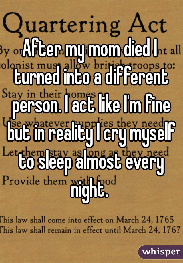 After my mom died I turned into a different person. I act like I'm fine but in reality I cry myself to sleep almost every night.