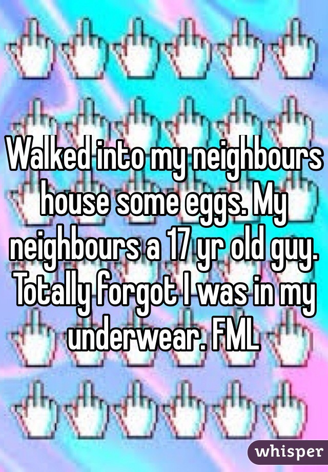 Walked into my neighbours house some eggs. My neighbours a 17 yr old guy. Totally forgot I was in my underwear. FML
