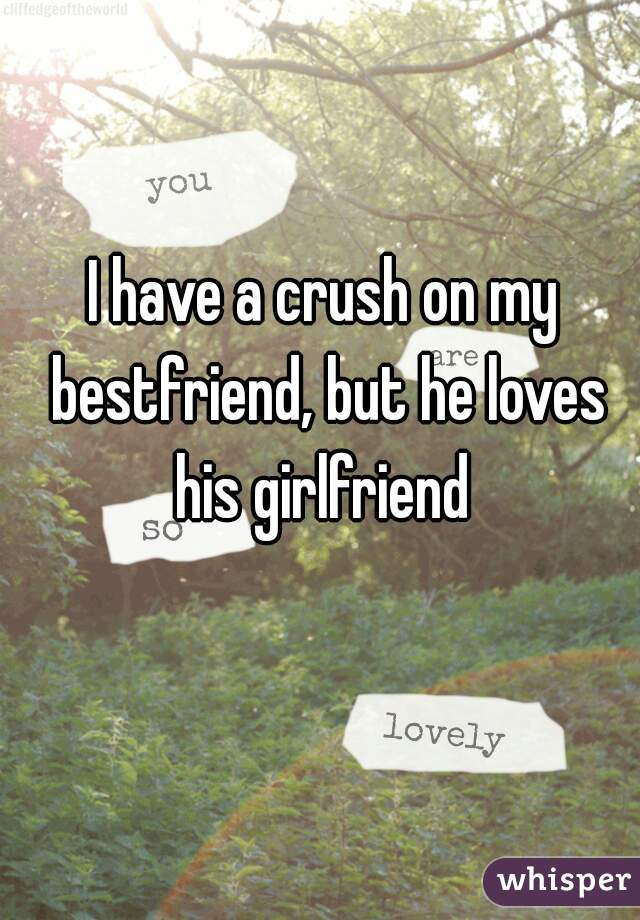 I have a crush on my bestfriend, but he loves his girlfriend