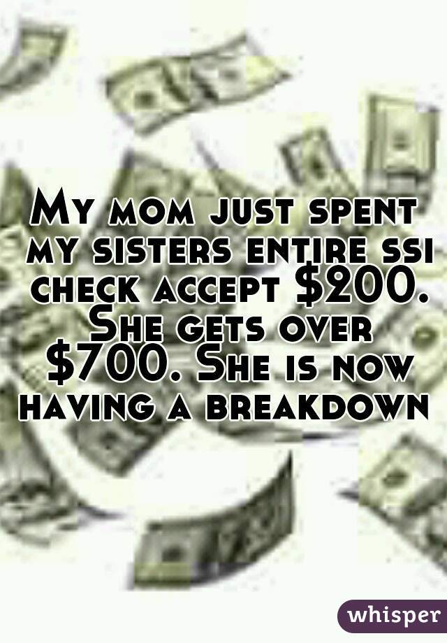 My mom just spent my sisters entire ssi check accept $200. She gets over $700. She is now having a breakdown