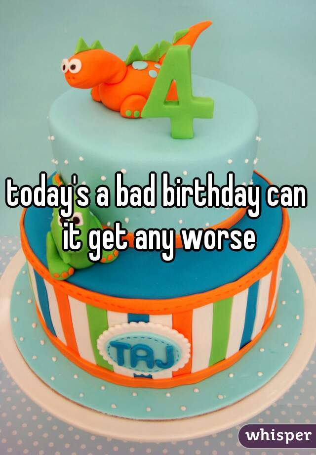 today's a bad birthday can it get any worse