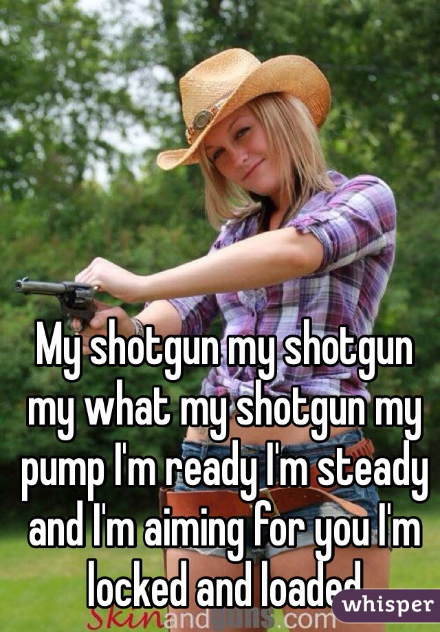 My shotgun my shotgun my what my shotgun my pump I'm ready I'm steady and I'm aiming for you I'm locked and loaded