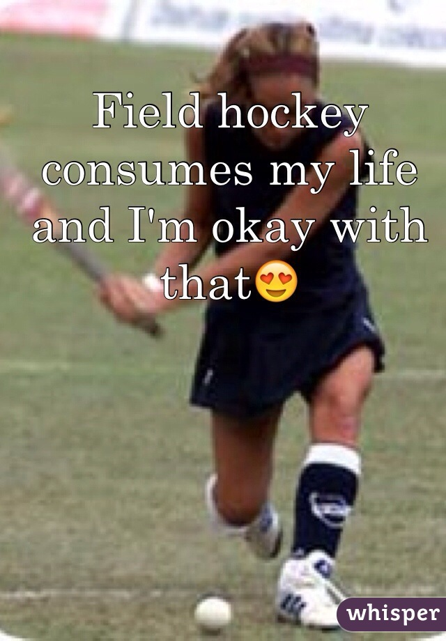 Field hockey consumes my life and I'm okay with that😍
