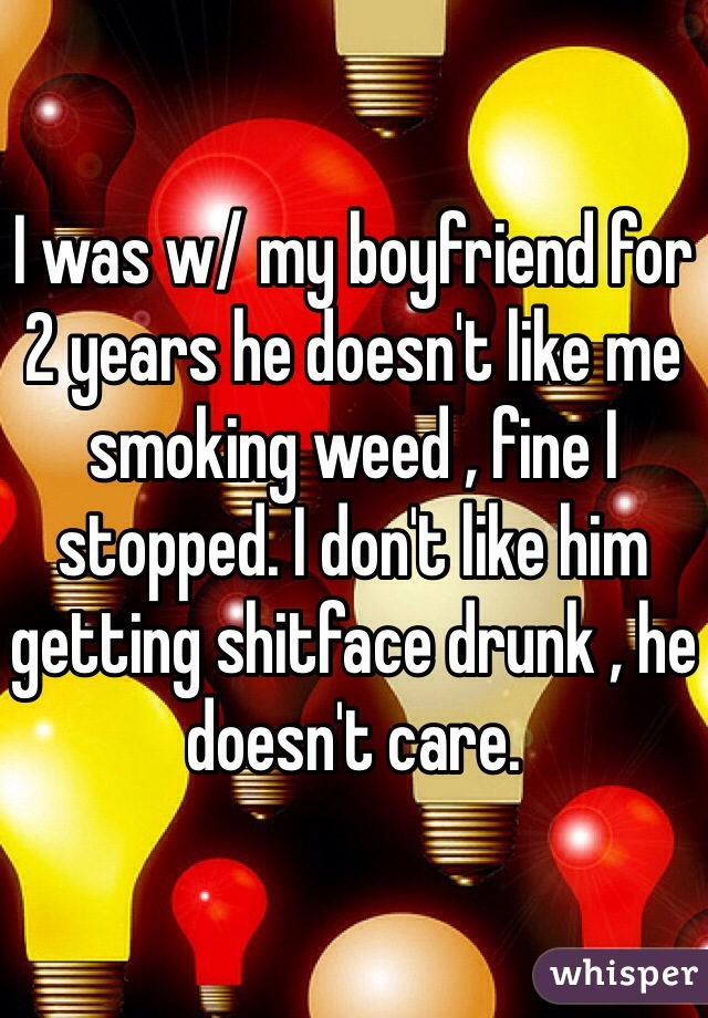I was w/ my boyfriend for 2 years he doesn't like me smoking weed , fine I stopped. I don't like him getting shitface drunk , he doesn't care.