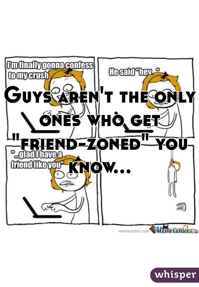 """Guys aren't the only ones who get """"friend-zoned"""" you know..."""