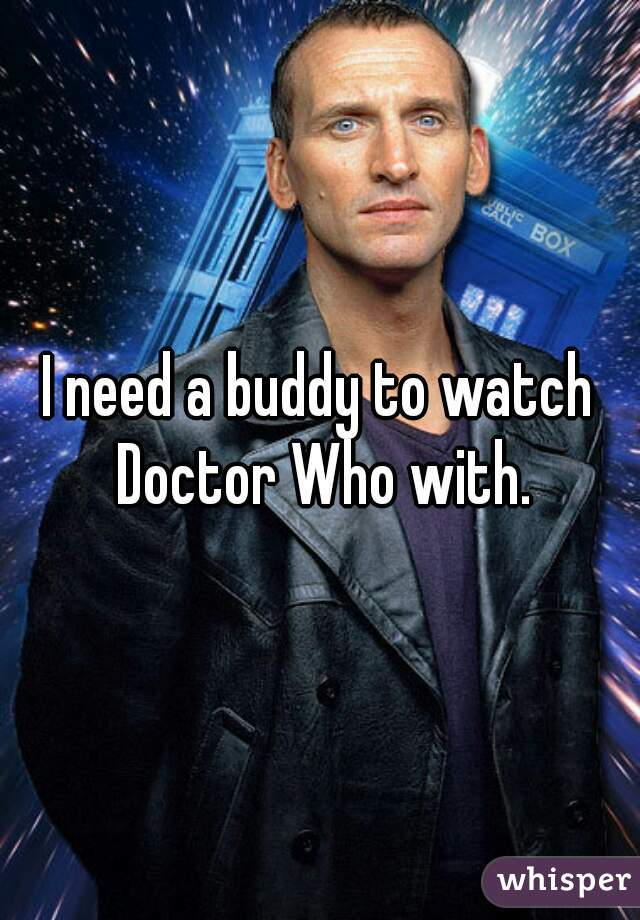 I need a buddy to watch Doctor Who with.