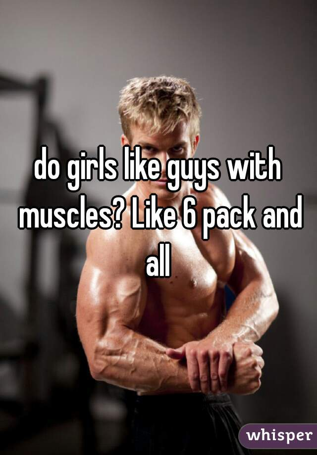 do girls like guys with muscles? Like 6 pack and all