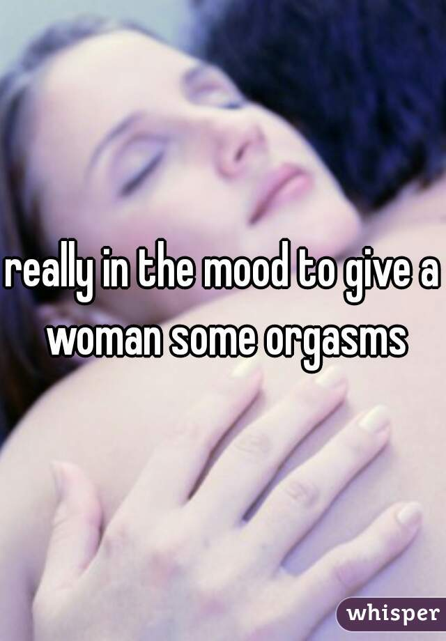 really in the mood to give a woman some orgasms