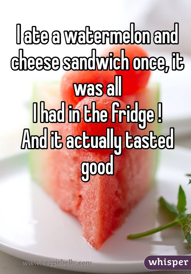I ate a watermelon and cheese sandwich once, it was all I had in the fridge !  And it actually tasted good