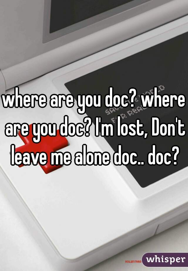 where are you doc? where are you doc? I'm lost, Don't leave me alone doc.. doc?