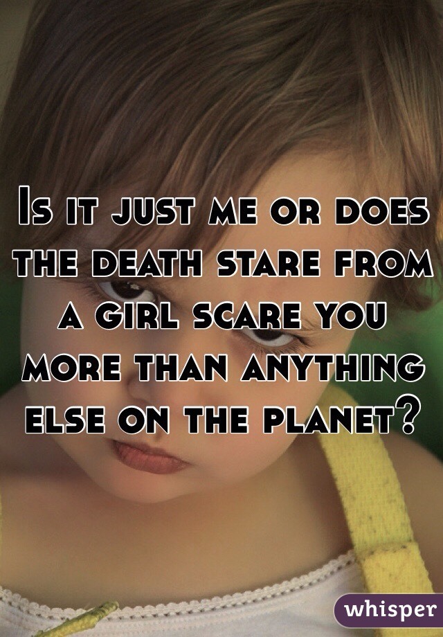Is it just me or does the death stare from a girl scare you more than anything else on the planet?