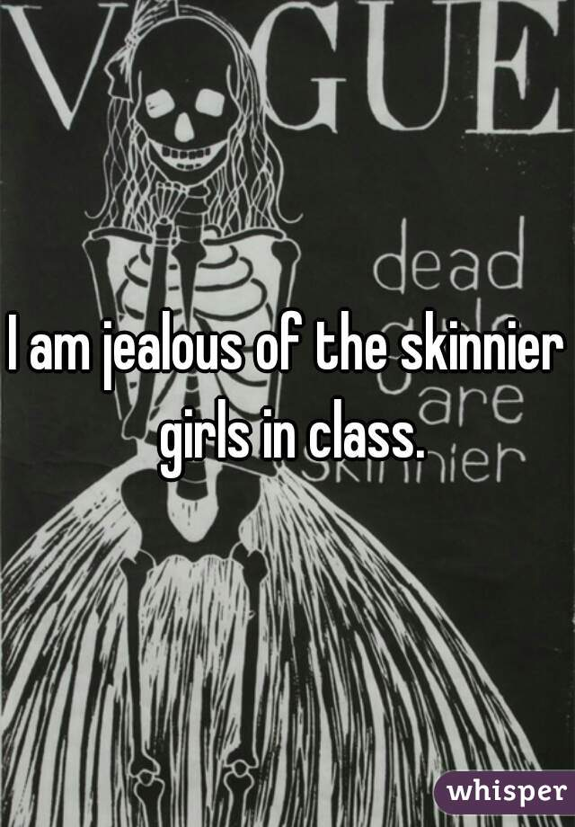 I am jealous of the skinnier girls in class.