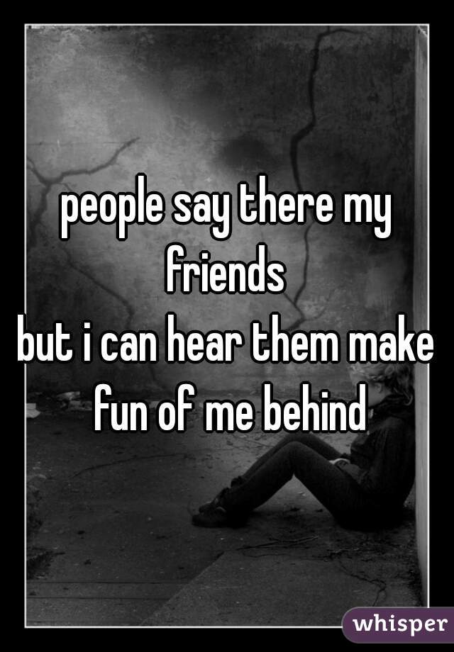 people say there my friends   but i can hear them make fun of me behind