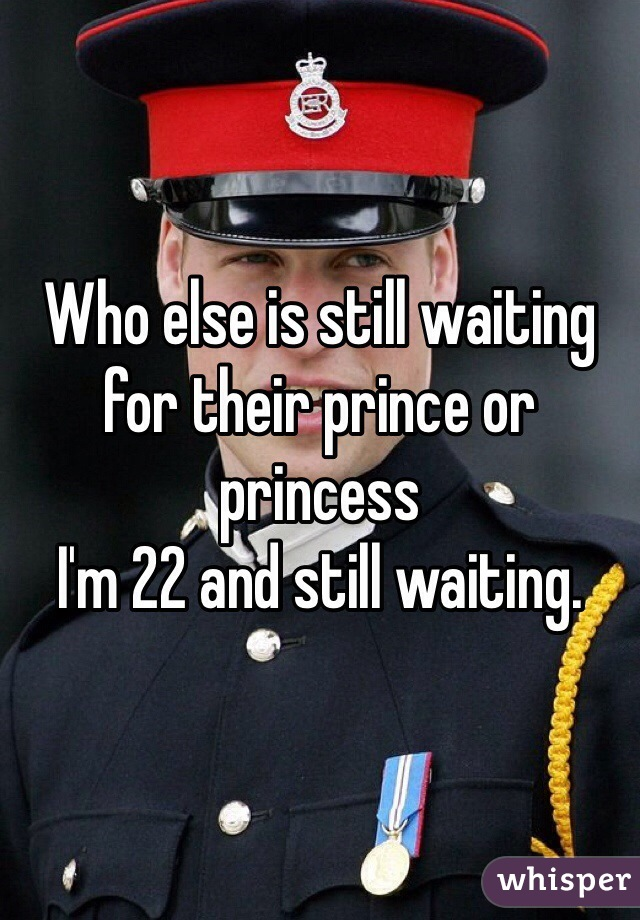 Who else is still waiting for their prince or princess I'm 22 and still waiting.