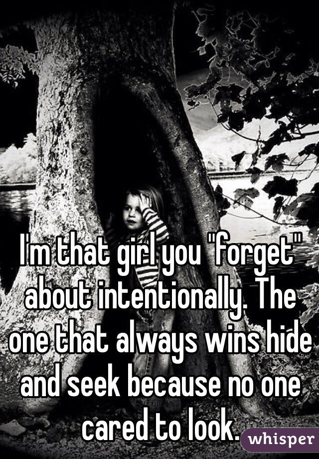 "I'm that girl you ""forget"" about intentionally. The one that always wins hide and seek because no one cared to look."