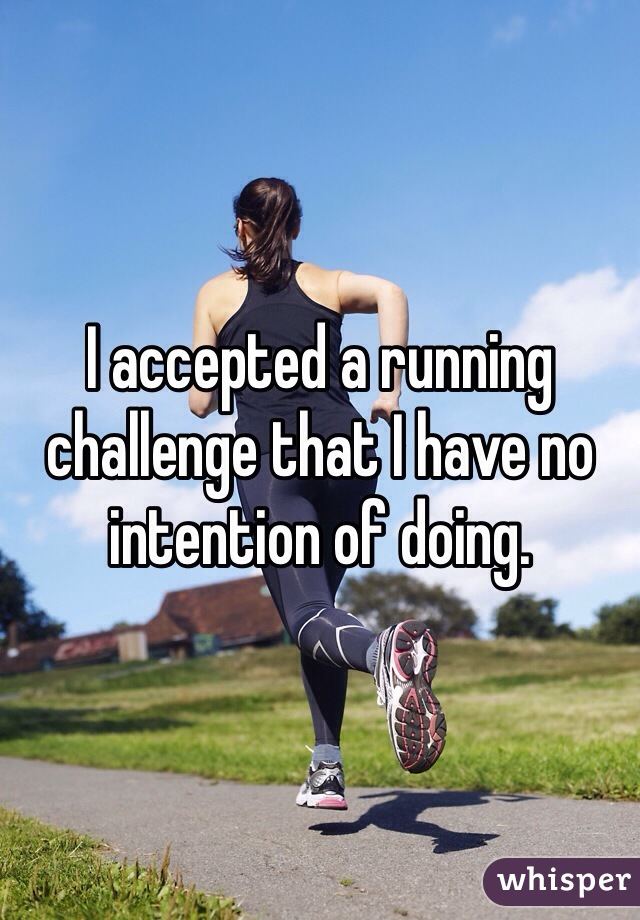 I accepted a running challenge that I have no intention of doing.