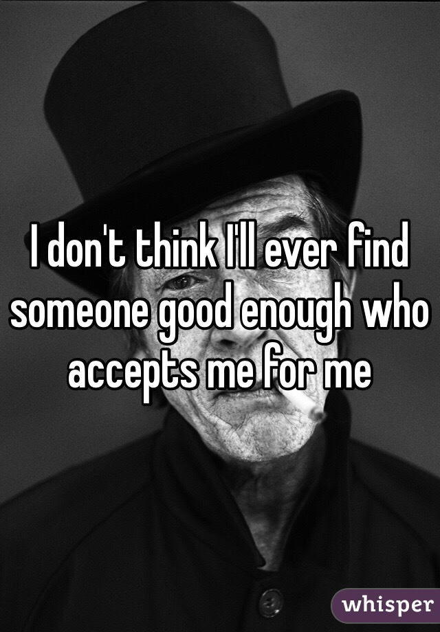 I don't think I'll ever find someone good enough who accepts me for me