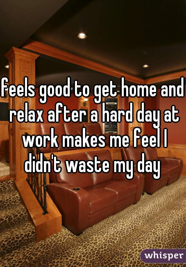 feels good to get home and relax after a hard day at work makes me feel I didn't waste my day