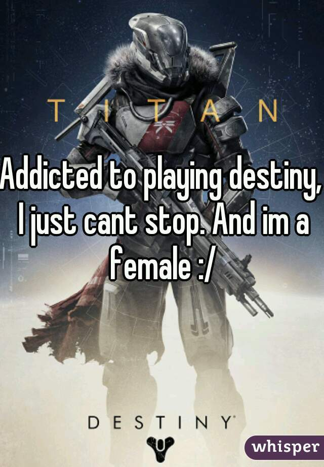 Addicted to playing destiny, I just cant stop. And im a female :/