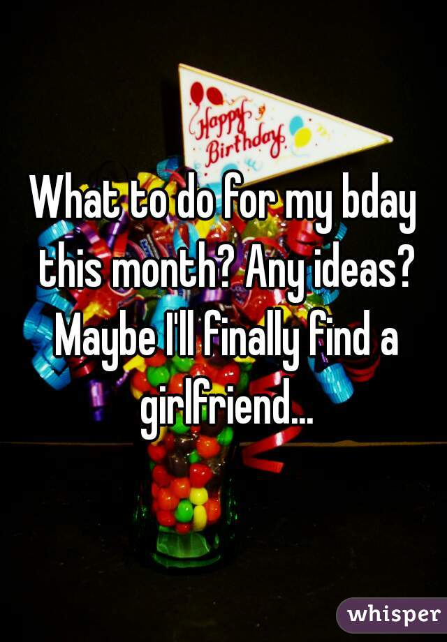 What to do for my bday this month? Any ideas? Maybe I'll finally find a girlfriend...