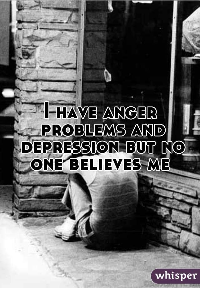 I have anger problems and depression but no one believes me