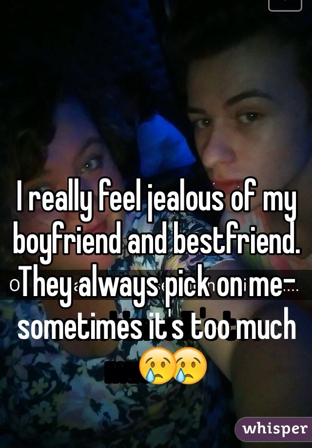 I really feel jealous of my boyfriend and bestfriend. They always pick on me- sometimes it's too much😢