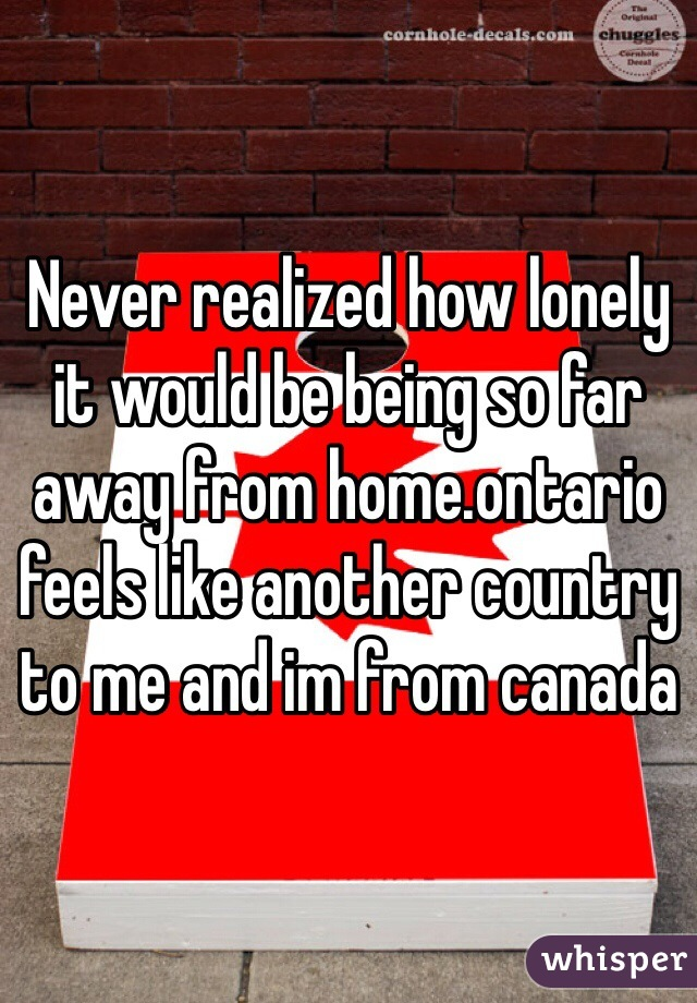 Never realized how lonely it would be being so far away from home.ontario feels like another country to me and im from canada