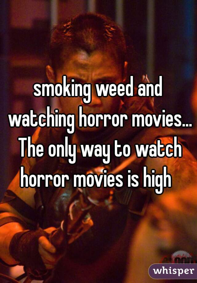 smoking weed and watching horror movies... The only way to watch horror movies is high