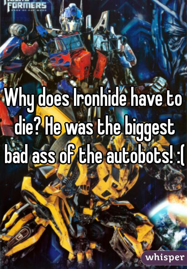 Why does Ironhide have to die? He was the biggest bad ass of the autobots! :(