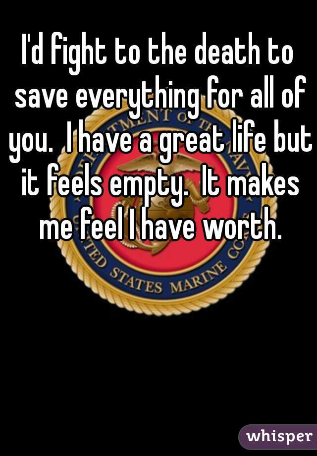 I'd fight to the death to save everything for all of you.  I have a great life but it feels empty.  It makes me feel I have worth.