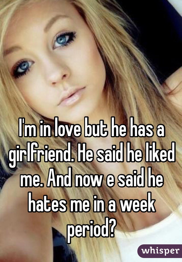 I'm in love but he has a girlfriend. He said he liked me. And now e said he hates me in a week period?