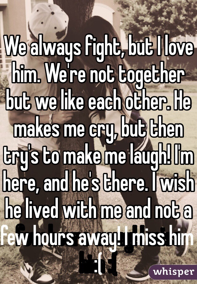 We always fight, but I love him. We're not together but we like each other. He makes me cry, but then try's to make me laugh! I'm here, and he's there. I wish he lived with me and not a few hours away! I miss him :(