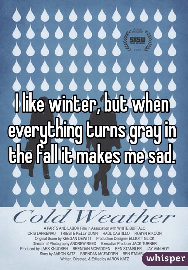 I like winter, but when everything turns gray in the fall it makes me sad.