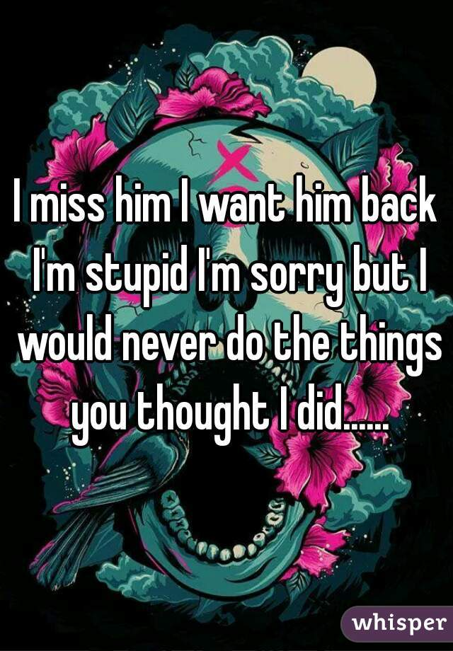 I miss him I want him back I'm stupid I'm sorry but I would never do the things you thought I did......