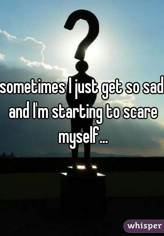 sometimes I just get so sad and I'm starting to scare myself...