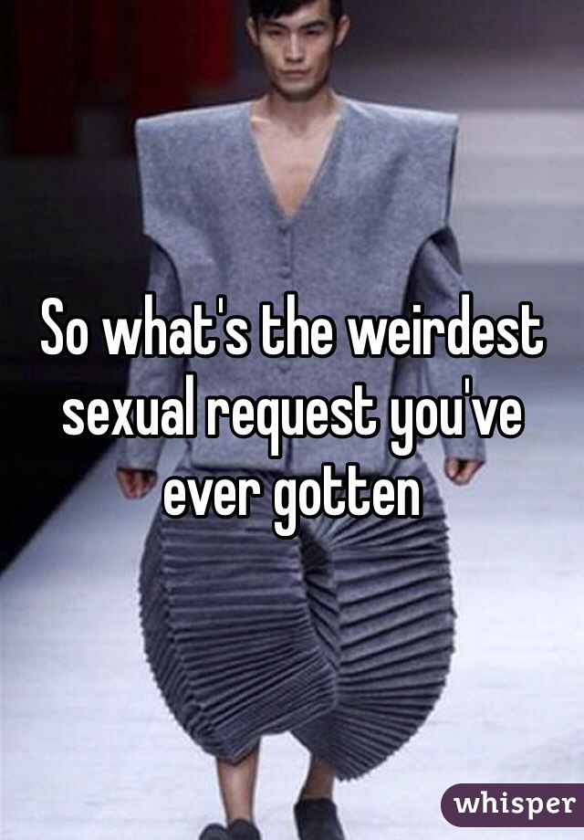 So what's the weirdest sexual request you've ever gotten