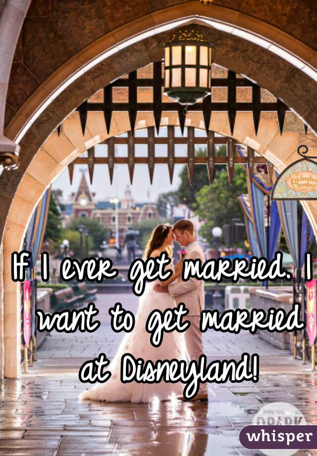 If I ever get married. I want to get married at Disneyland!