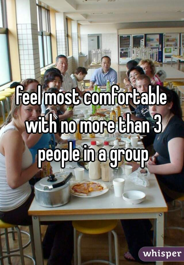 feel most comfortable with no more than 3 people in a group
