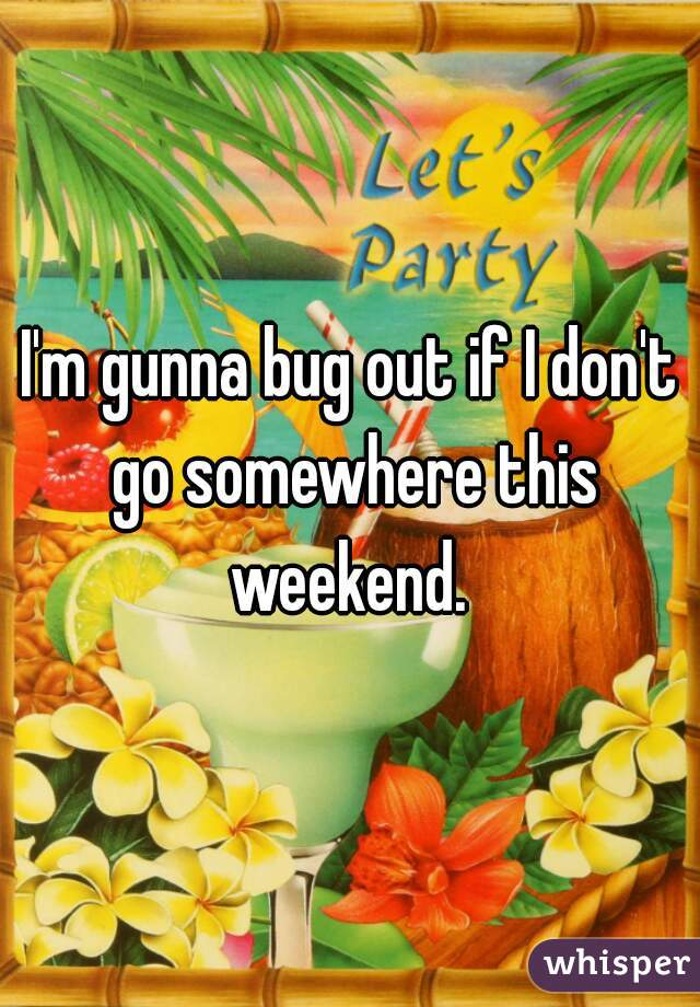 I'm gunna bug out if I don't go somewhere this weekend.
