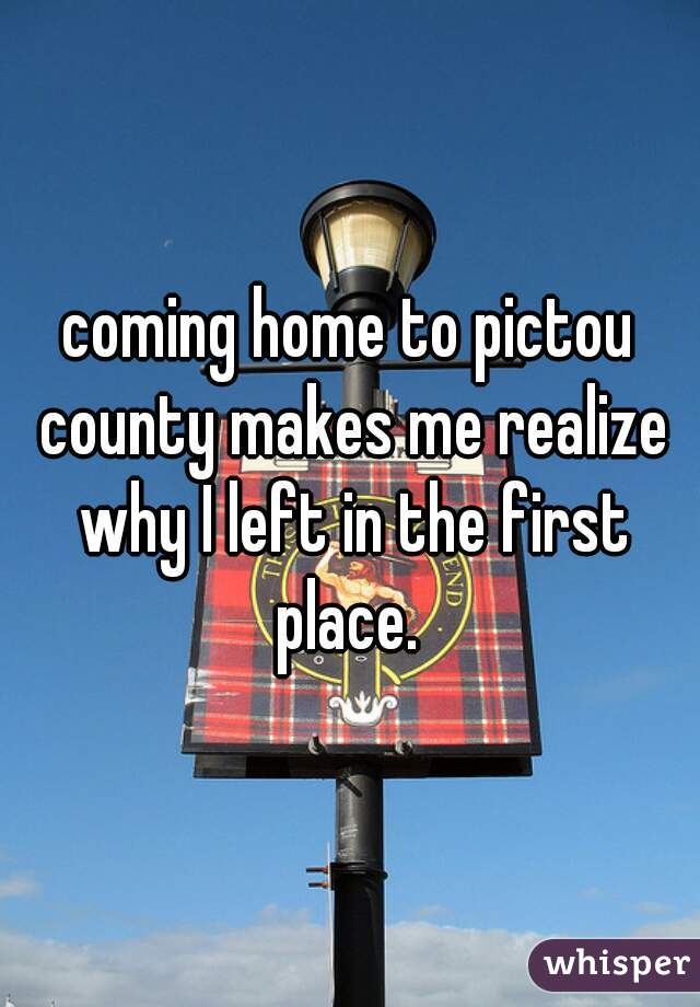 coming home to pictou county makes me realize why I left in the first place.