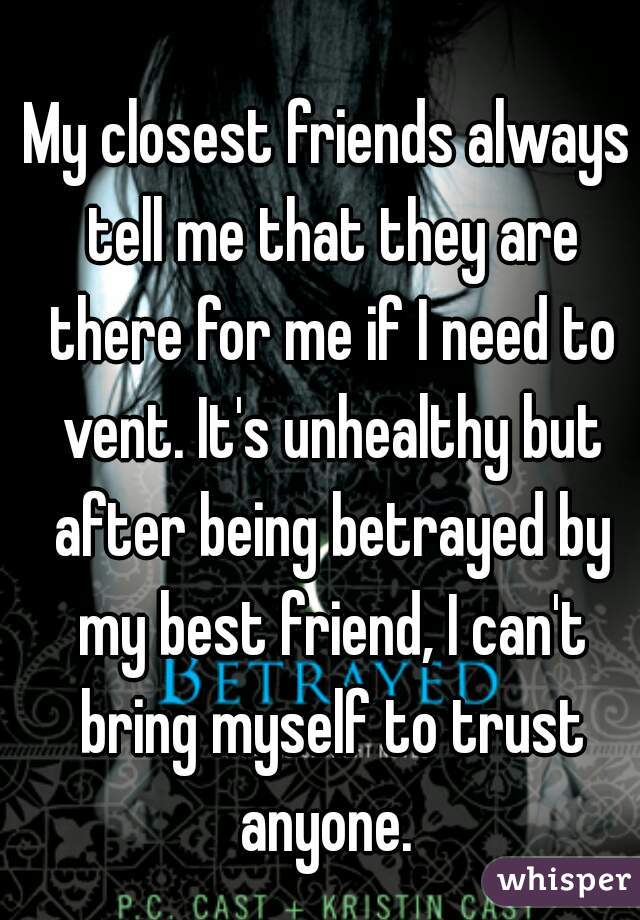 My closest friends always tell me that they are there for me if I need to vent. It's unhealthy but after being betrayed by my best friend, I can't bring myself to trust anyone.