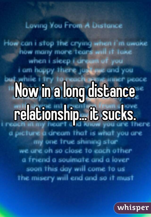 Now in a long distance relationship... it sucks.