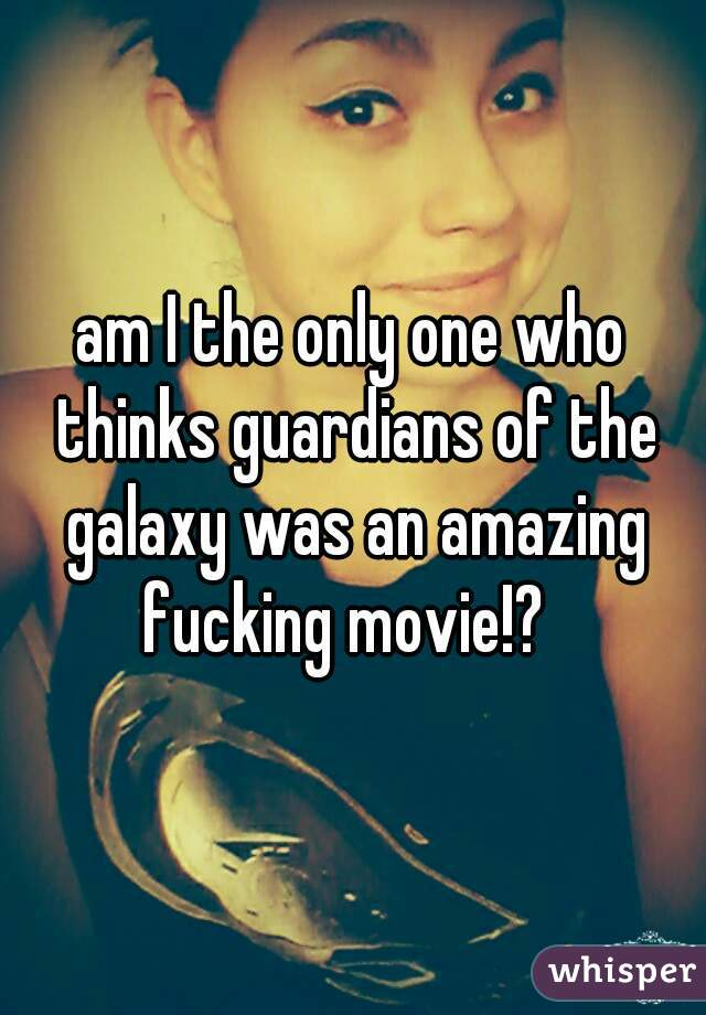 am I the only one who thinks guardians of the galaxy was an amazing fucking movie!?